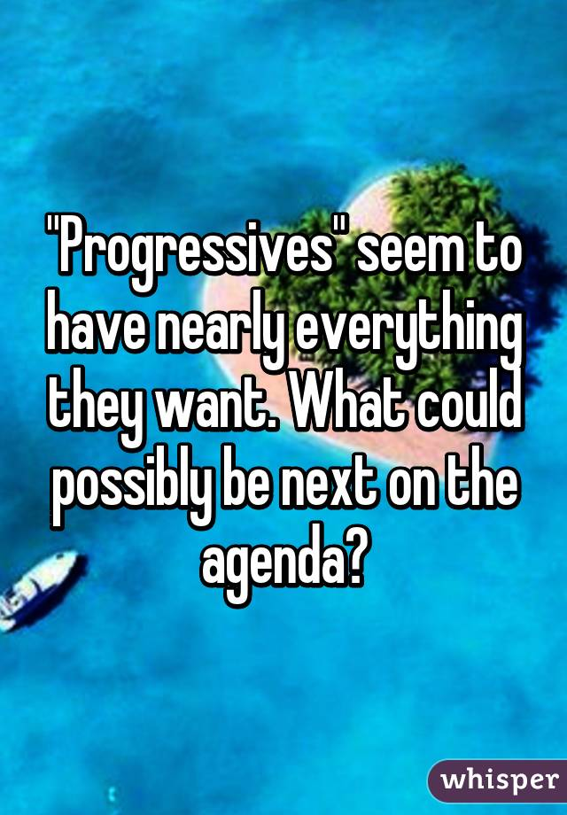 """""""Progressives"""" seem to have nearly everything they want. What could possibly be next on the agenda?"""