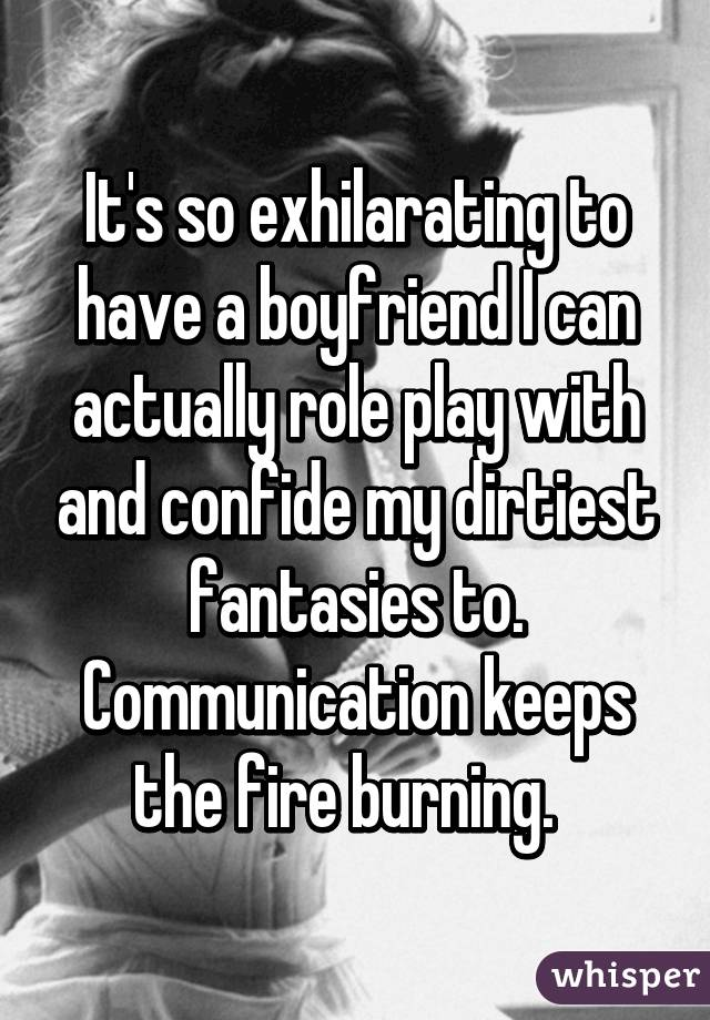 It's so exhilarating to have a boyfriend I can actually role play with and confide my dirtiest fantasies to. Communication keeps the fire burning.