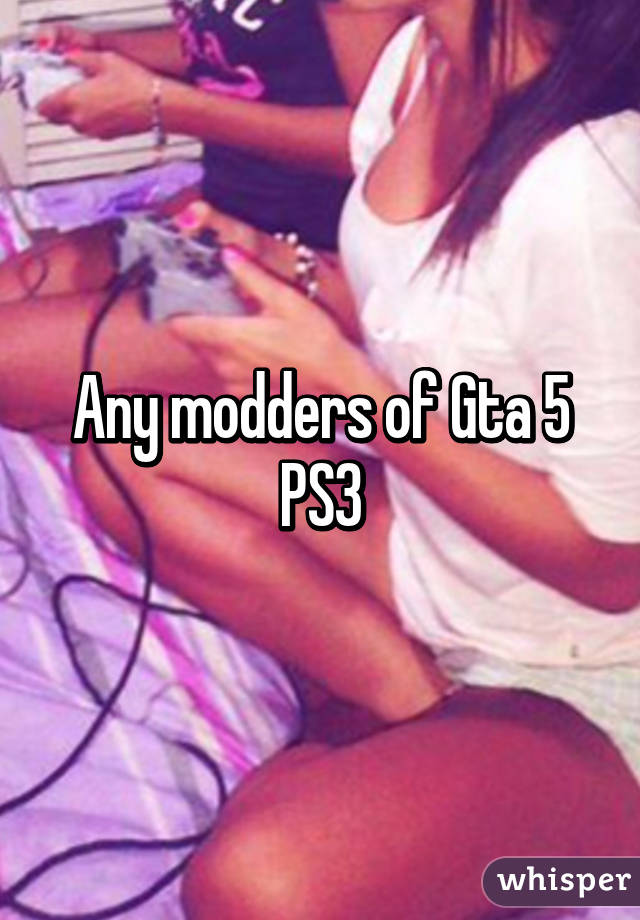 Any modders of Gta 5 PS3
