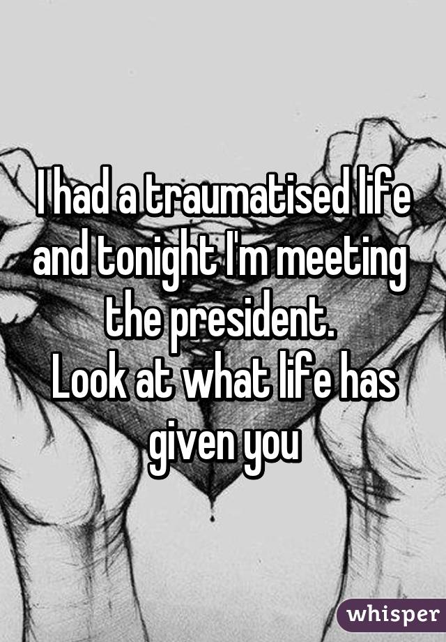 I had a traumatised life and tonight I'm meeting  the president.  Look at what life has given you