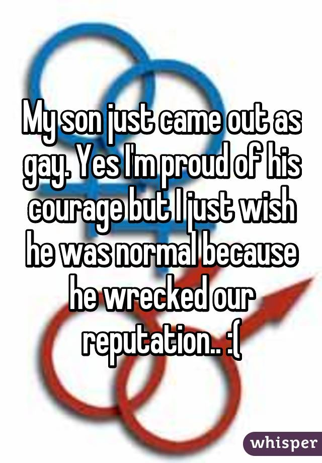 My son just came out as gay. Yes I'm proud of his courage but I just wish he was normal because he wrecked our reputation.. :(