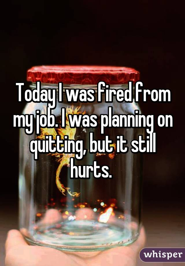 Today I was fired from my job. I was planning on quitting, but it still hurts.