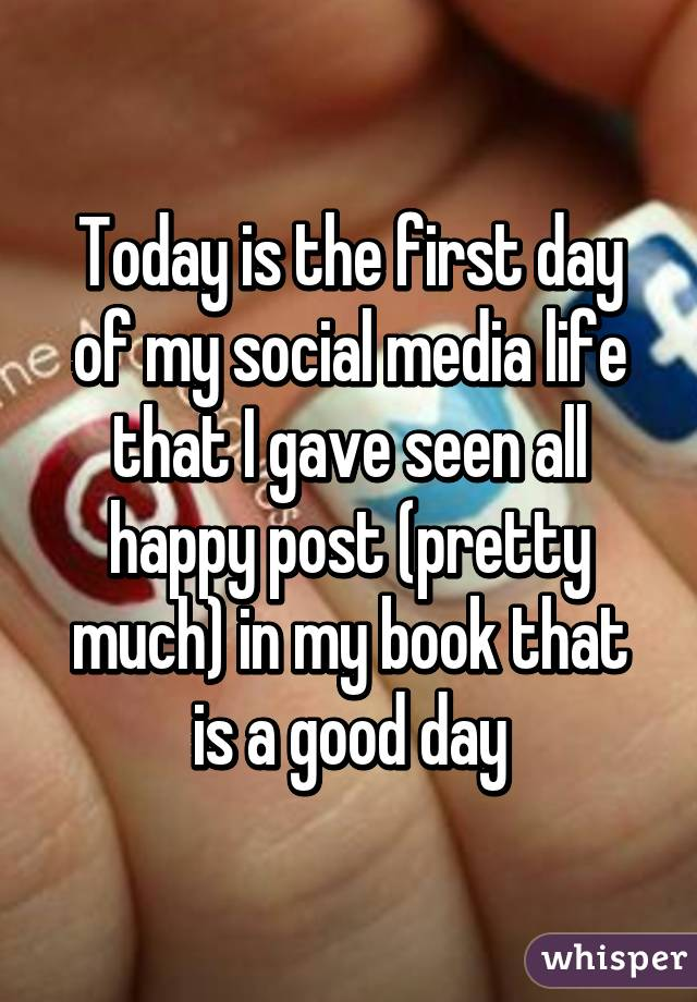 Today is the first day of my social media life that I gave seen all happy post (pretty much) in my book that is a good day
