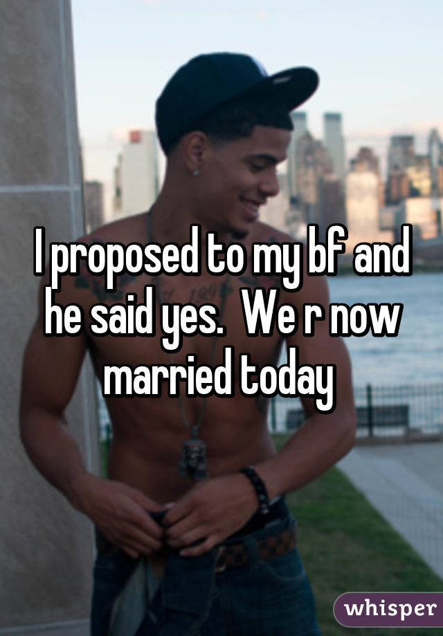 I proposed to my bf and he said yes.  We r now married today
