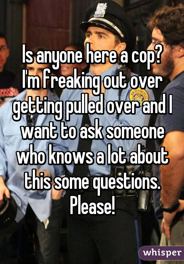 Is anyone here a cop? I'm freaking out over getting pulled over and I want to ask someone who knows a lot about this some questions. Please!