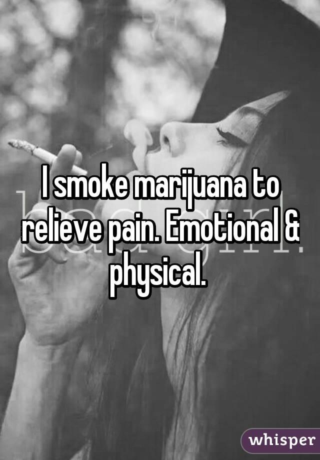 I smoke marijuana to relieve pain. Emotional & physical.