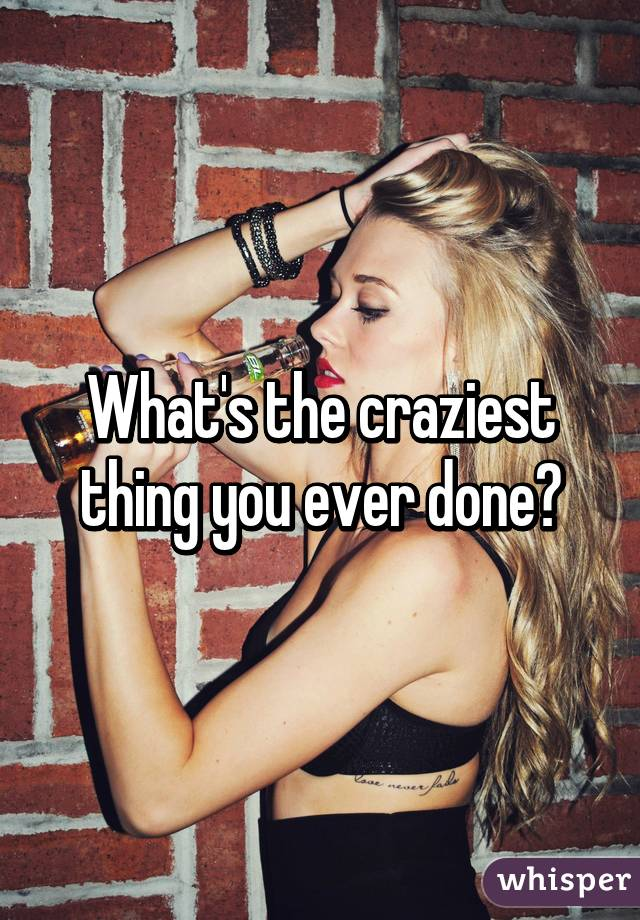 What's the craziest thing you ever done?