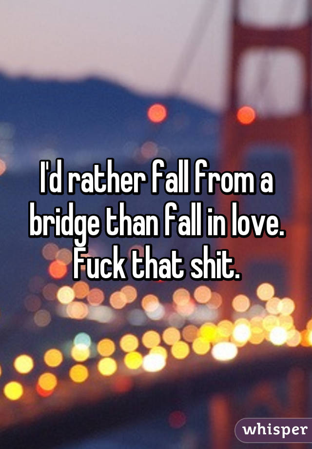 I'd rather fall from a bridge than fall in love. Fuck that shit.