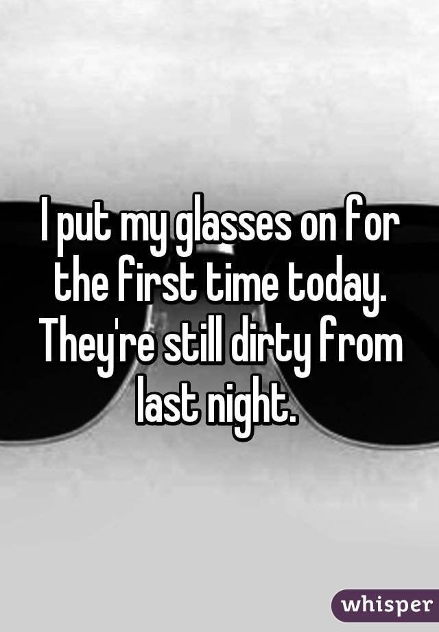 I put my glasses on for the first time today. They're still dirty from last night.