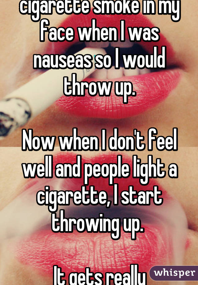 Mom used to blow cigarette smoke in my face when I was nauseas so I would throw up.  Now when I don't feel well and people light a cigarette, I start throwing up.   It gets really embarrassing.