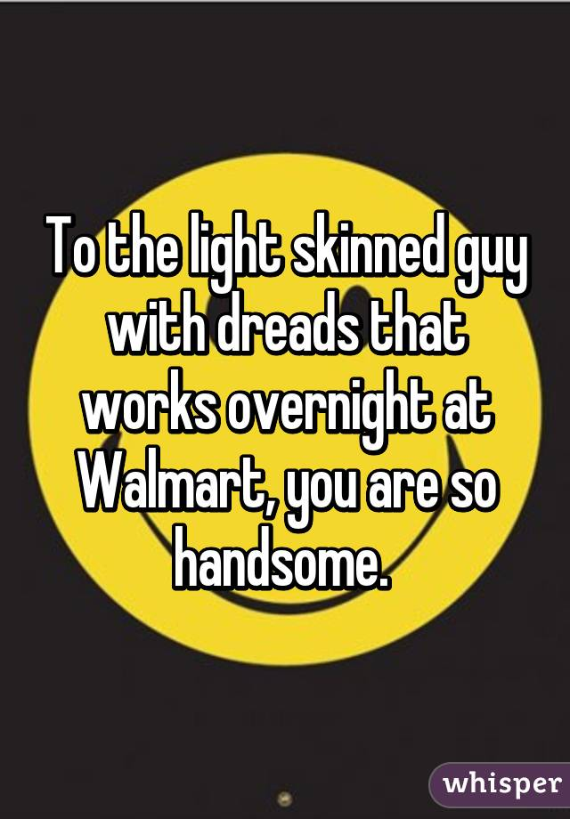 To the light skinned guy with dreads that works overnight at Walmart, you are so handsome.