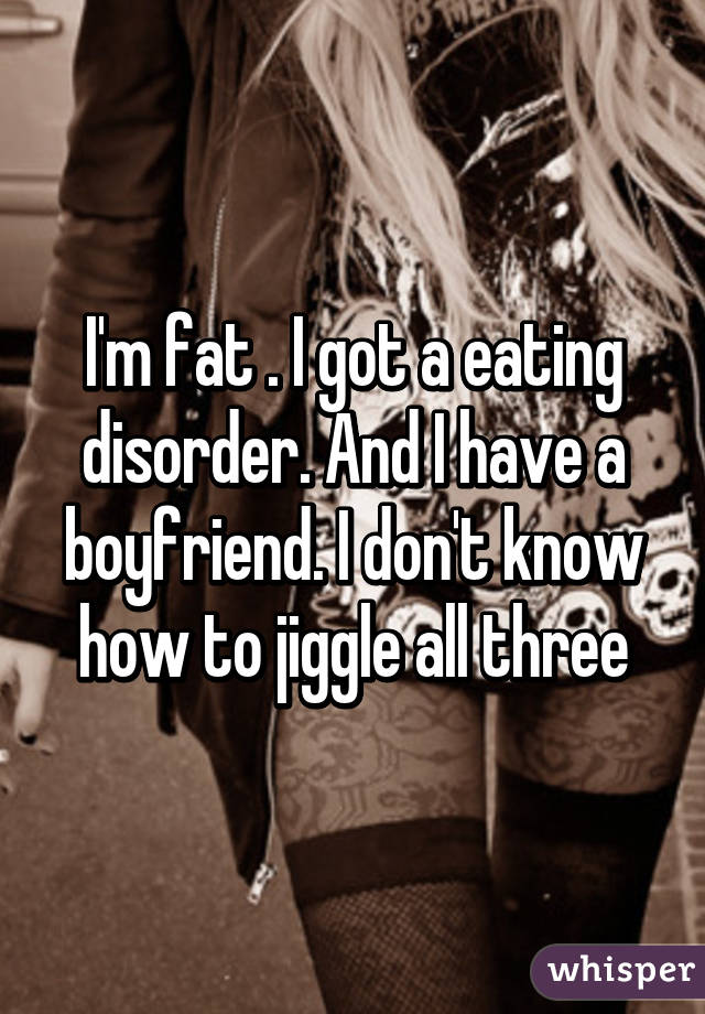 I'm fat . I got a eating disorder. And I have a boyfriend. I don't know how to jiggle all three