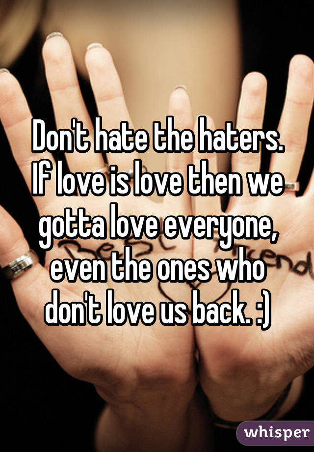 Don't hate the haters. If love is love then we gotta love everyone, even the ones who don't love us back. :)