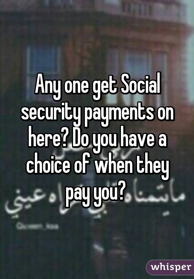 Any one get Social security payments on here? Do you have a choice of when they pay you?
