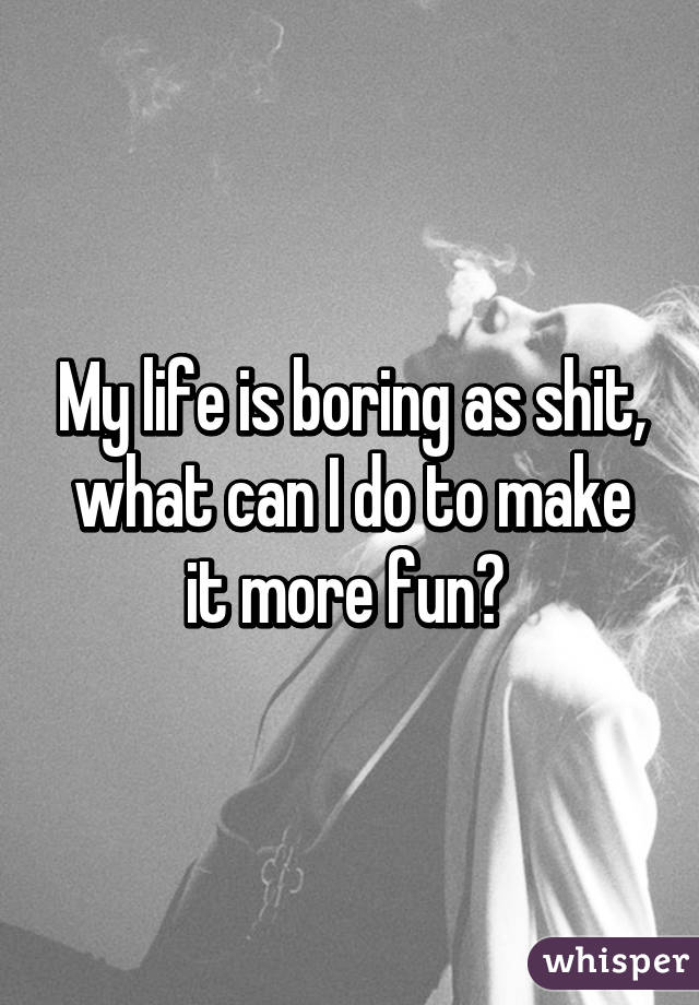 My life is boring as shit, what can I do to make it more fun?