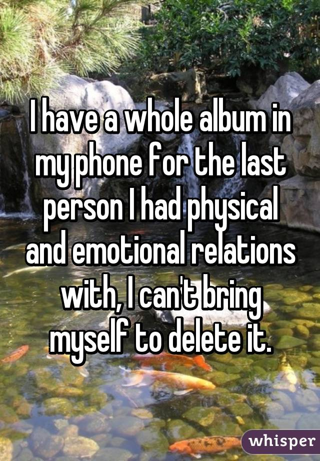 I have a whole album in my phone for the last person I had physical and emotional relations with, I can't bring myself to delete it.