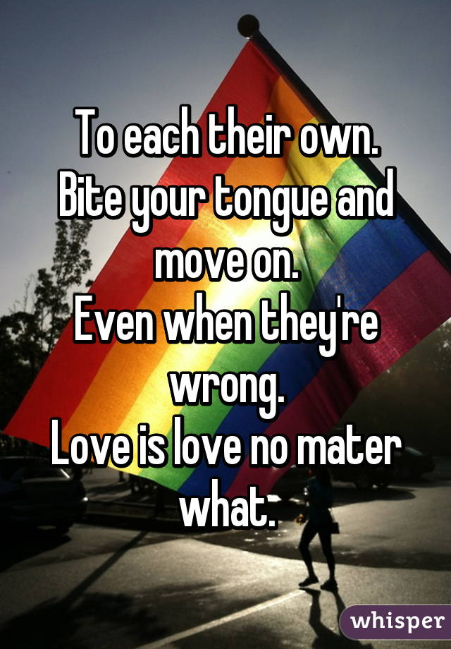 To each their own. Bite your tongue and move on. Even when they're wrong. Love is love no mater what.