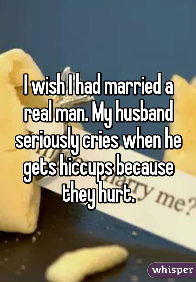 I wish I had married a real man. My husband seriously cries when he gets hiccups because they hurt.