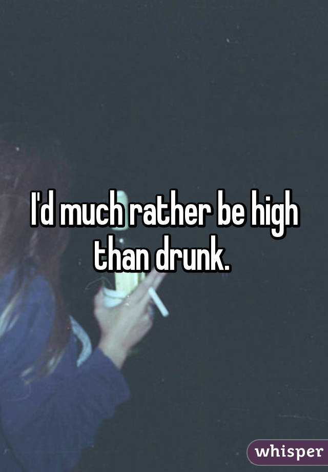 I'd much rather be high than drunk.
