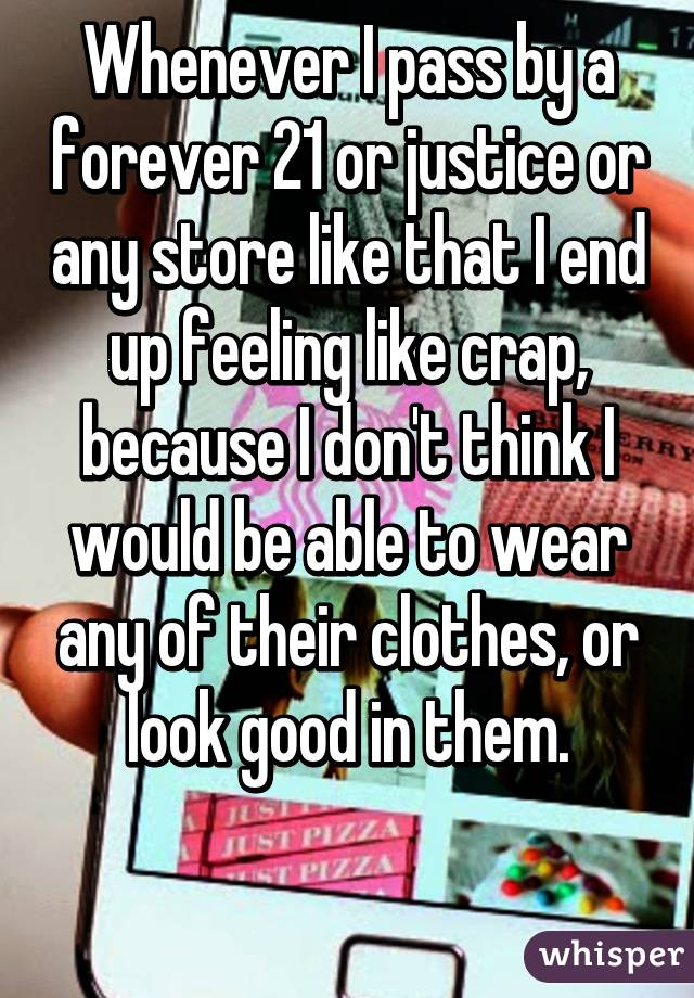 Whenever I pass by a forever 21 or justice or any store like that I end up feeling like crap, because I don't think I would be able to wear any of their clothes, or look good in them.