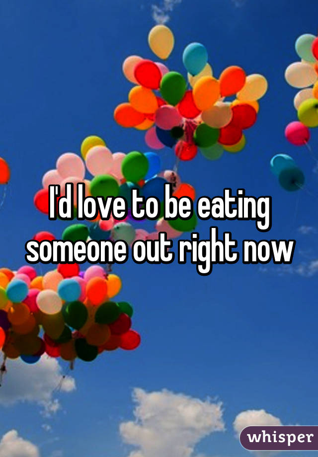 I'd love to be eating someone out right now