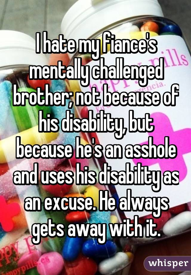 I hate my fiance's mentally challenged brother; not because of his disability, but because he's an asshole and uses his disability as an excuse. He always gets away with it.