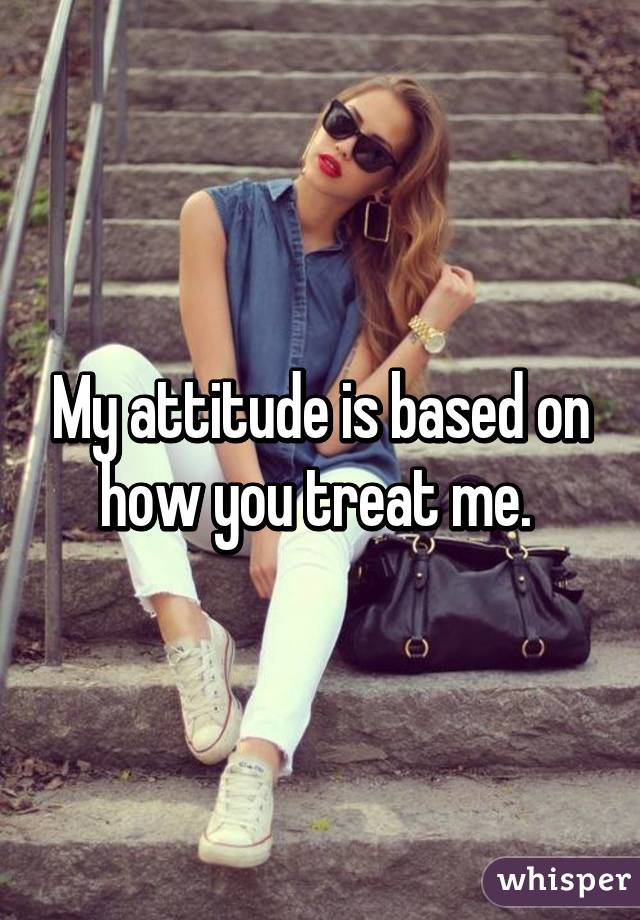 My attitude is based on how you treat me.