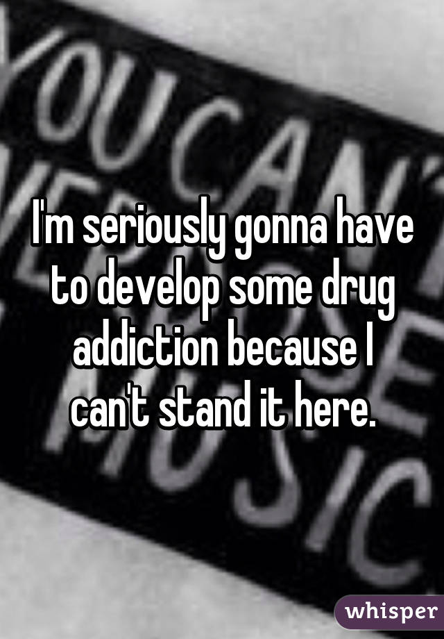 I'm seriously gonna have to develop some drug addiction because I can't stand it here.
