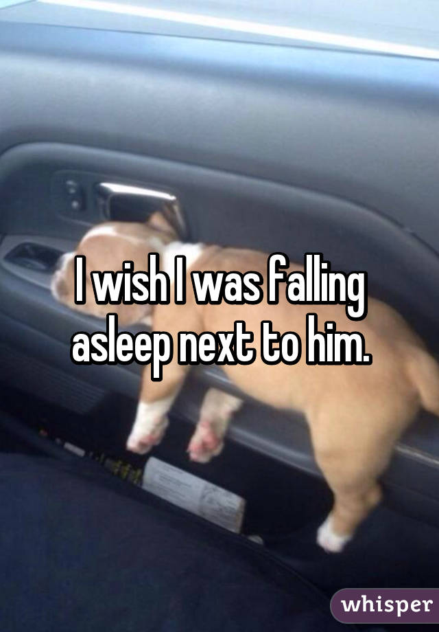 I wish I was falling asleep next to him.