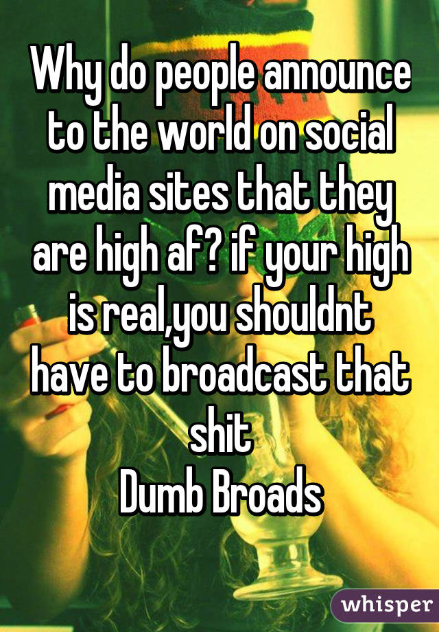 Why do people announce to the world on social media sites that they are high af? if your high is real,you shouldnt have to broadcast that shit Dumb Broads