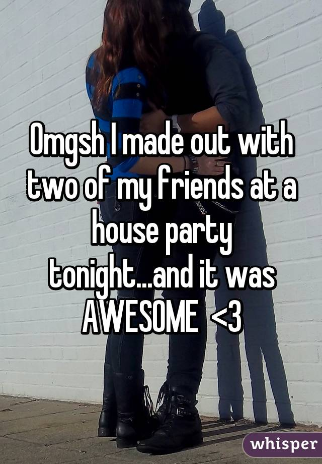 Omgsh I made out with two of my friends at a house party tonight...and it was AWESOME  <3