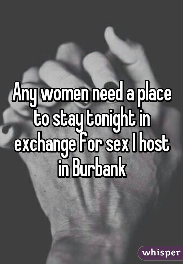 Any women need a place to stay tonight in exchange for sex I host in Burbank