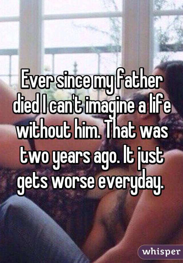 Ever since my father died I can't imagine a life without him. That was two years ago. It just gets worse everyday.