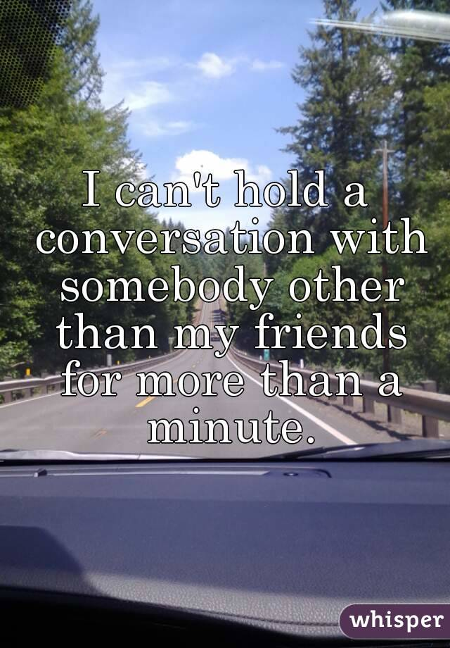 I can't hold a conversation with somebody other than my friends for more than a minute.