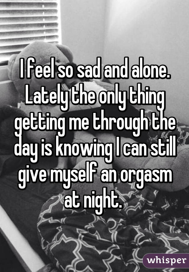 I feel so sad and alone. Lately the only thing getting me through the day is knowing I can still give myself an orgasm at night.