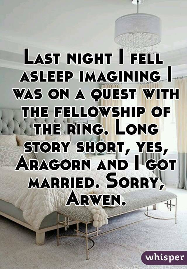 Last night I fell asleep imagining I was on a quest with the fellowship of the ring. Long story short, yes, Aragorn and I got married. Sorry, Arwen.