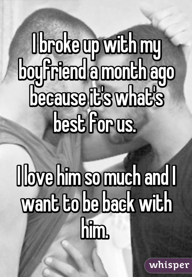 I broke up with my boyfriend a month ago because it's what's best for us.   I love him so much and I want to be back with him.
