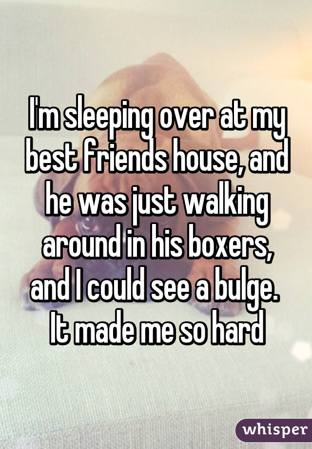 I'm sleeping over at my best friends house, and he was just walking around in his boxers, and I could see a bulge.  It made me so hard