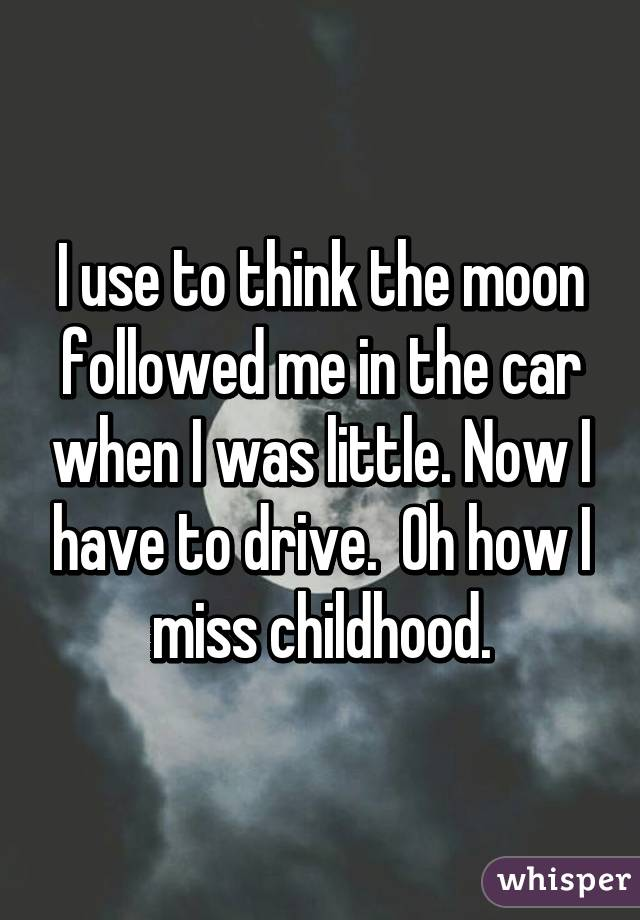 I use to think the moon followed me in the car when I was little. Now I have to drive.  Oh how I miss childhood.