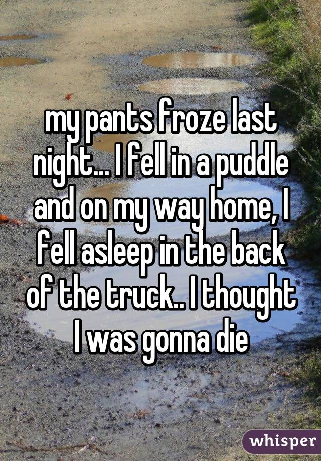 my pants froze last night... I fell in a puddle and on my way home, I fell asleep in the back of the truck.. I thought I was gonna die
