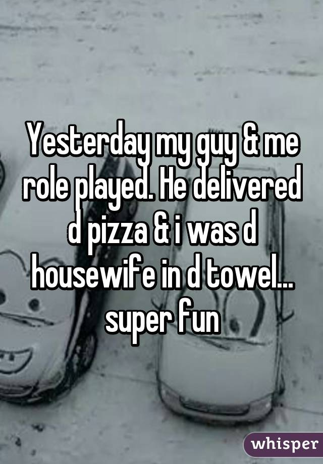 Yesterday my guy & me role played. He delivered d pizza & i was d housewife in d towel... super fun