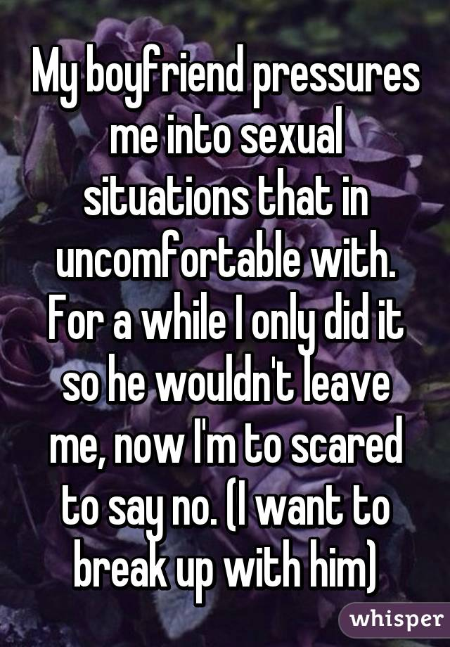 My boyfriend pressures me into sexual situations that in uncomfortable with. For a while I only did it so he wouldn't leave me, now I'm to scared to say no. (I want to break up with him)