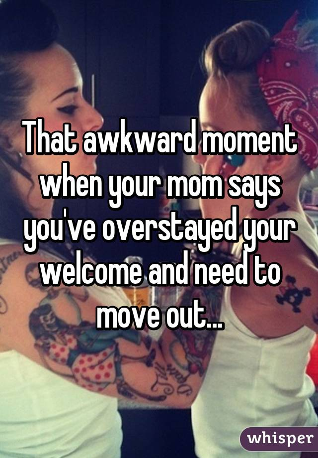 That awkward moment when your mom says you've overstayed your welcome and need to move out...
