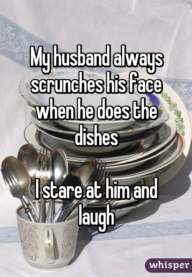 My husband always scrunches his face when he does the dishes  I stare at him and laugh