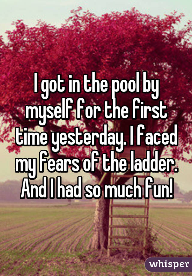 I got in the pool by myself for the first time yesterday. I faced my fears of the ladder. And I had so much fun!