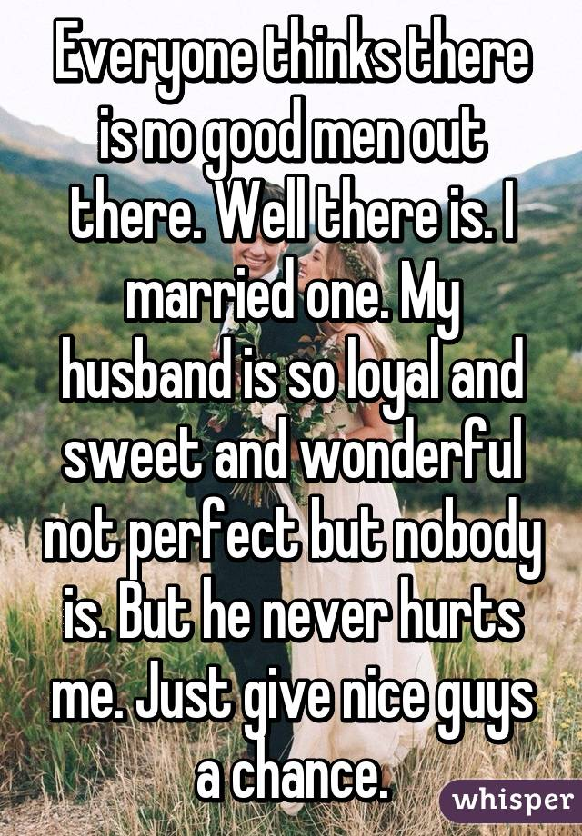 Everyone thinks there is no good men out there. Well there is. I married one. My husband is so loyal and sweet and wonderful not perfect but nobody is. But he never hurts me. Just give nice guys a chance.