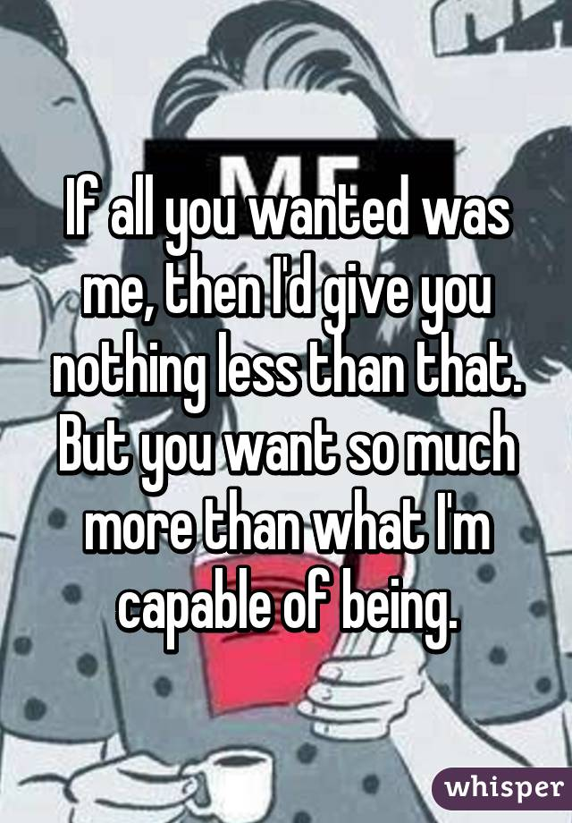 If all you wanted was me, then I'd give you nothing less than that. But you want so much more than what I'm capable of being.