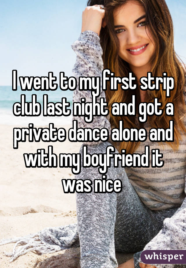 I went to my first strip club last night and got a private dance alone and with my boyfriend it was nice