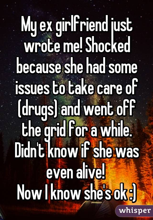 My ex girlfriend just wrote me! Shocked because she had some issues to take care of (drugs) and went off the grid for a while. Didn't know if she was even alive!  Now I know she's ok :)