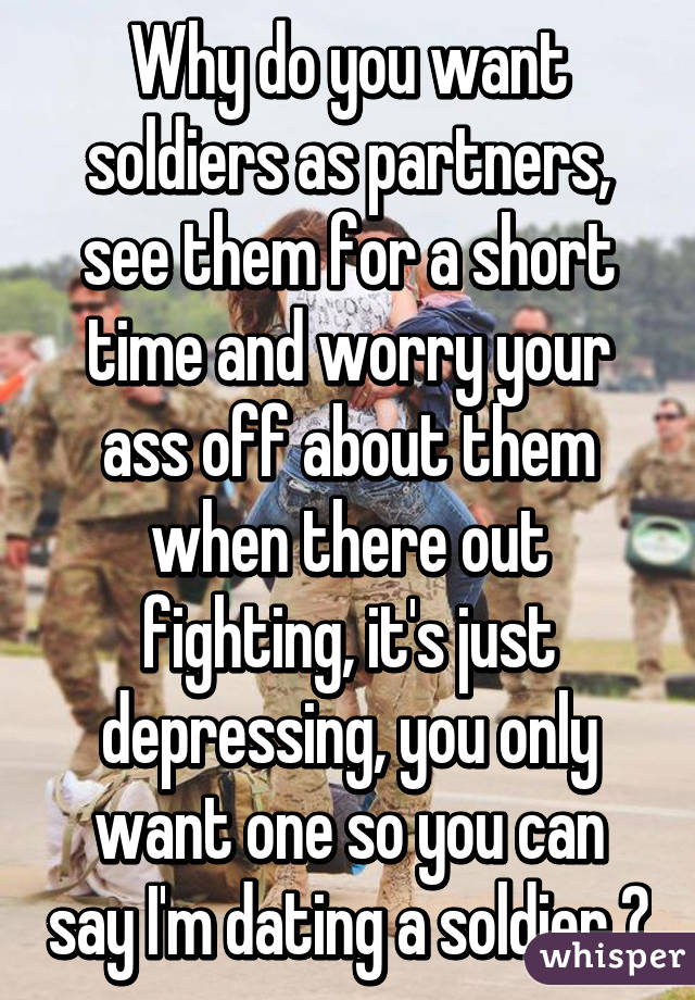 Why do you want soldiers as partners, see them for a short time and worry your ass off about them when there out fighting, it's just depressing, you only want one so you can say I'm dating a soldier 😛